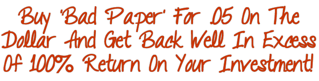 Buy 'Bad Paper' For .05 on the Dollar and Get Back Well in Excess of 100% Return on Your Investment!