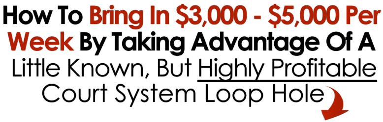 How to Bring In $3000-$5000 Per Week By Taking Advantage of a Little Known, but Highly Profitable Court System Loophole